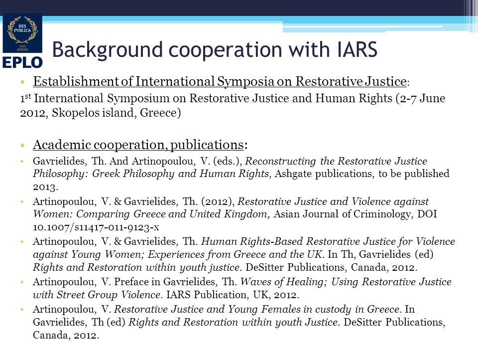Background cooperation with IARS Establishment of International Symposia on Restorative Justice : 1 st International Symposium on Restorative Justice and Human Rights (2-7 June 2012, Skopelos island, Greece) Academic cooperation, publications: Gavrielides, Th.