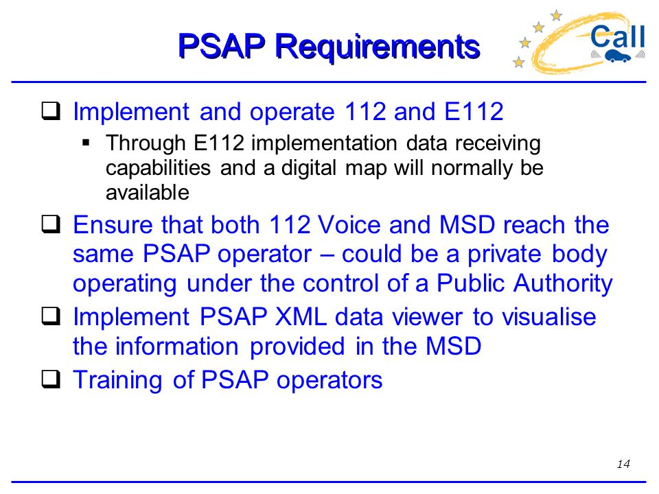 14 PSAP Requirements  Implement and operate 112 and E112  Through E112 implementation data receiving capabilities and a digital map will normally be available  Ensure that both 112 Voice and MSD reach the same PSAP operator – could be a private body operating under the control of a Public Authority  Implement PSAP XML data viewer to visualise the information provided in the MSD  Training of PSAP operators