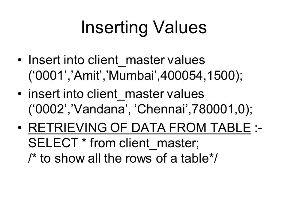 Inserting Values Insert into client_master values ('0001','Amit','Mumbai',400054,1500); insert into client_master values ('0002','Vandana', 'Chennai',780001,0); RETRIEVING OF DATA FROM TABLE :- SELECT * from client_master; /* to show all the rows of a table*/
