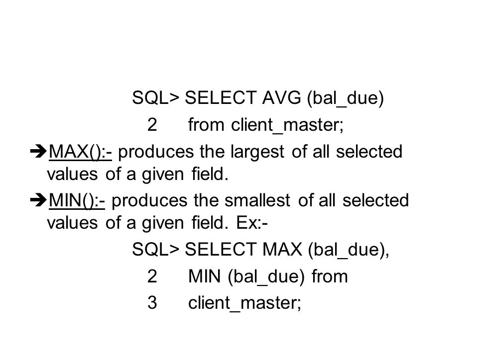 SQL> SELECT AVG (bal_due) 2 from client_master;  MAX():- produces the largest of all selected values of a given field.