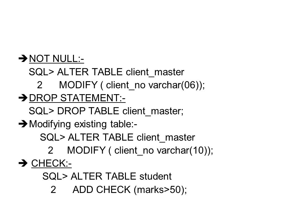  NOT NULL:- SQL> ALTER TABLE client_master 2 MODIFY ( client_no varchar(06));  DROP STATEMENT:- SQL> DROP TABLE client_master;  Modifying existing table:- SQL> ALTER TABLE client_master 2 MODIFY ( client_no varchar(10));  CHECK:- SQL> ALTER TABLE student 2 ADD CHECK (marks>50);