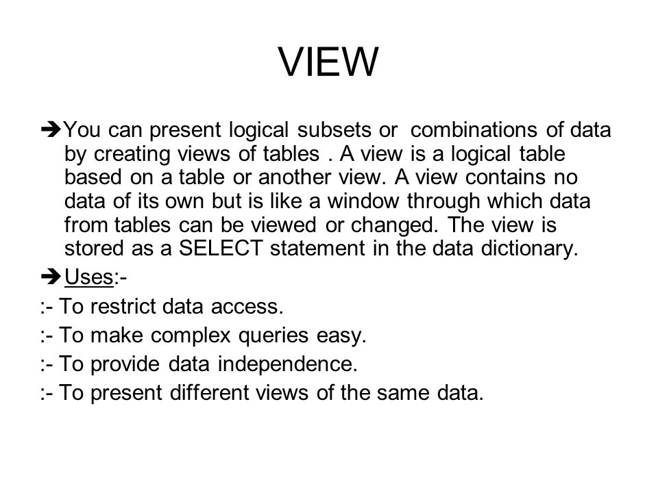 VIEW  You can present logical subsets or combinations of data by creating views of tables.