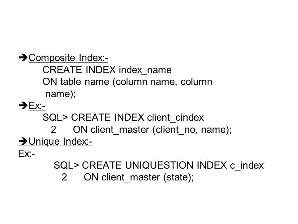  Composite Index:- CREATE INDEX index_name ON table name (column name, column name);  Ex:- SQL> CREATE INDEX client_cindex 2 ON client_master (client_no, name);  Unique Index:- Ex:- SQL> CREATE UNIQUESTION INDEX c_index 2 ON client_master (state);