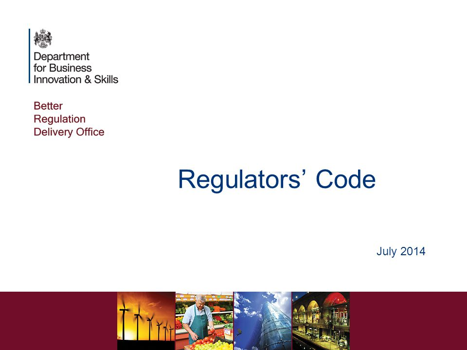 Regulators' Code A statutory Code Came into effect in April 2014, replacing the Regulators' Compliance Code All local authorities are in scope Regulatory areas in scope are defined by Order Requires local authorities to ensure that their staff understand the Code and the statutory principles of good regulation