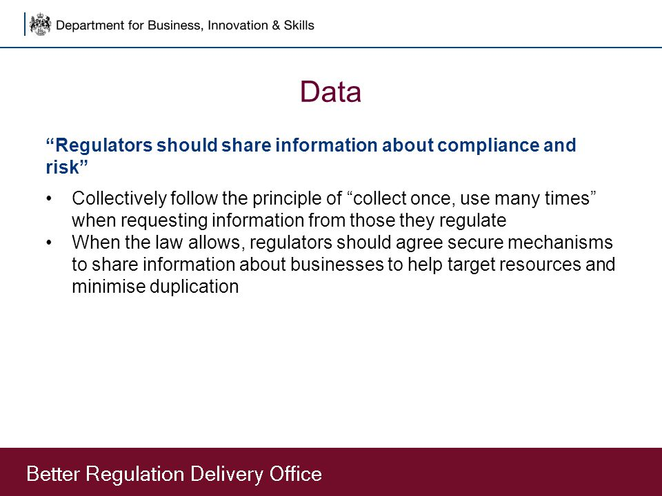Data Regulators should share information about compliance and risk Collectively follow the principle of collect once, use many times when requesting information from those they regulate When the law allows, regulators should agree secure mechanisms to share information about businesses to help target resources and minimise duplication