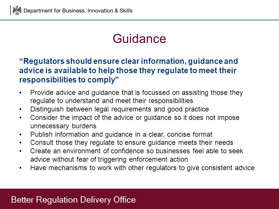 Guidance Regulators should ensure clear information, guidance and advice is available to help those they regulate to meet their responsibilities to comply Provide advice and guidance that is focussed on assisting those they regulate to understand and meet their responsibilities Distinguish between legal requirements and good practice Consider the impact of the advice or guidance so it does not impose unnecessary burdens Publish information and guidance in a clear, concise format Consult those they regulate to ensure guidance meets their needs Create an environment of confidence so businesses feel able to seek advice without fear of triggering enforcement action Have mechanisms to work with other regulators to give consistent advice