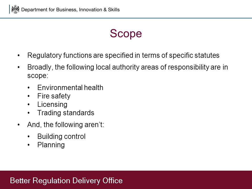 Scope Regulatory functions are specified in terms of specific statutes Broadly, the following local authority areas of responsibility are in scope: Environmental health Fire safety Licensing Trading standards And, the following aren't: Building control Planning