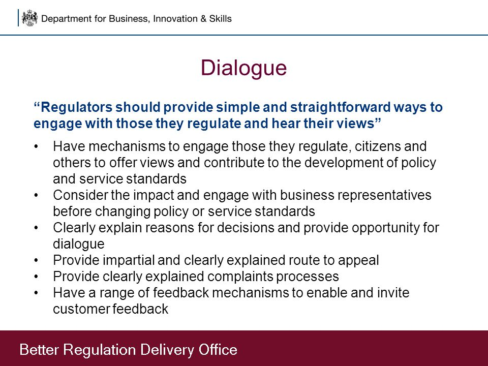 Dialogue Regulators should provide simple and straightforward ways to engage with those they regulate and hear their views Have mechanisms to engage those they regulate, citizens and others to offer views and contribute to the development of policy and service standards Consider the impact and engage with business representatives before changing policy or service standards Clearly explain reasons for decisions and provide opportunity for dialogue Provide impartial and clearly explained route to appeal Provide clearly explained complaints processes Have a range of feedback mechanisms to enable and invite customer feedback