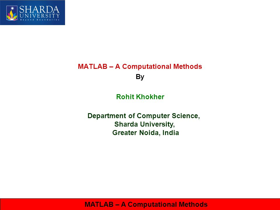 Computational Methods MATLAB Contd… A for loop in MATLAB for i = 1:1:100 temp(1,i)=0; end A while loop in MATLAB while x <= 10 % execute these commands end