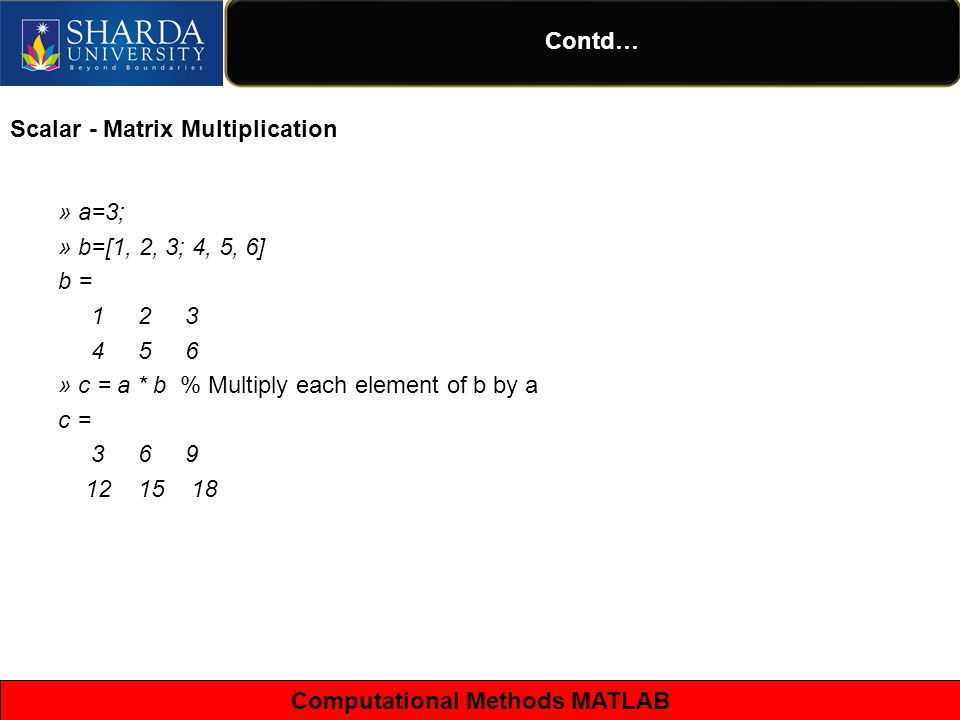 Computational Methods MATLAB Contd… Scalar - Matrix Multiplication » a=3; » b=[1, 2, 3; 4, 5, 6] b = » c = a * b % Multiply each element of b by a c =