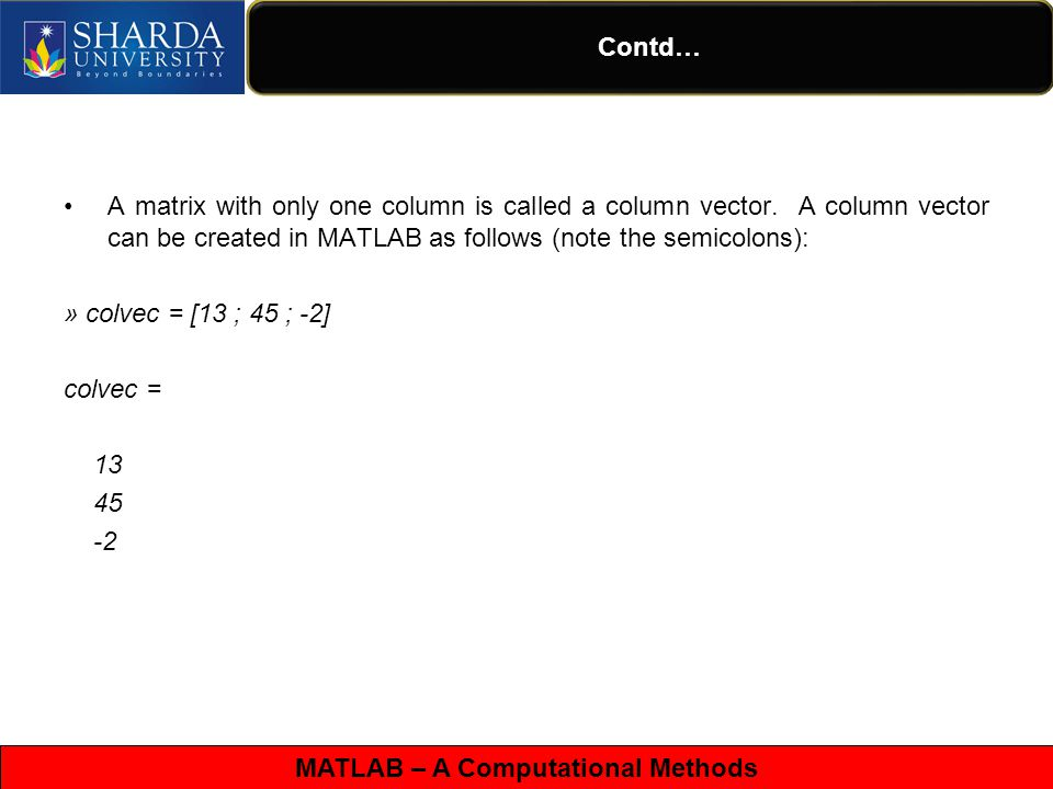 MATLAB – A Computational Methods Contd… A matrix can be created in MATLAB as follows (note the commas AND semicolons): » matrix = [1, 2, 3 ; 4, 5,6 ; 7, 8, 9] matrix = 1 2 3 4 5 6 7 8 9