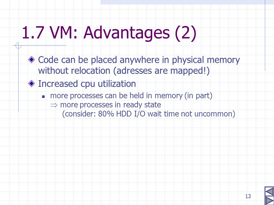 13 Code can be placed anywhere in physical memory without relocation (adresses are mapped!) Increased cpu utilization more processes can be held in me