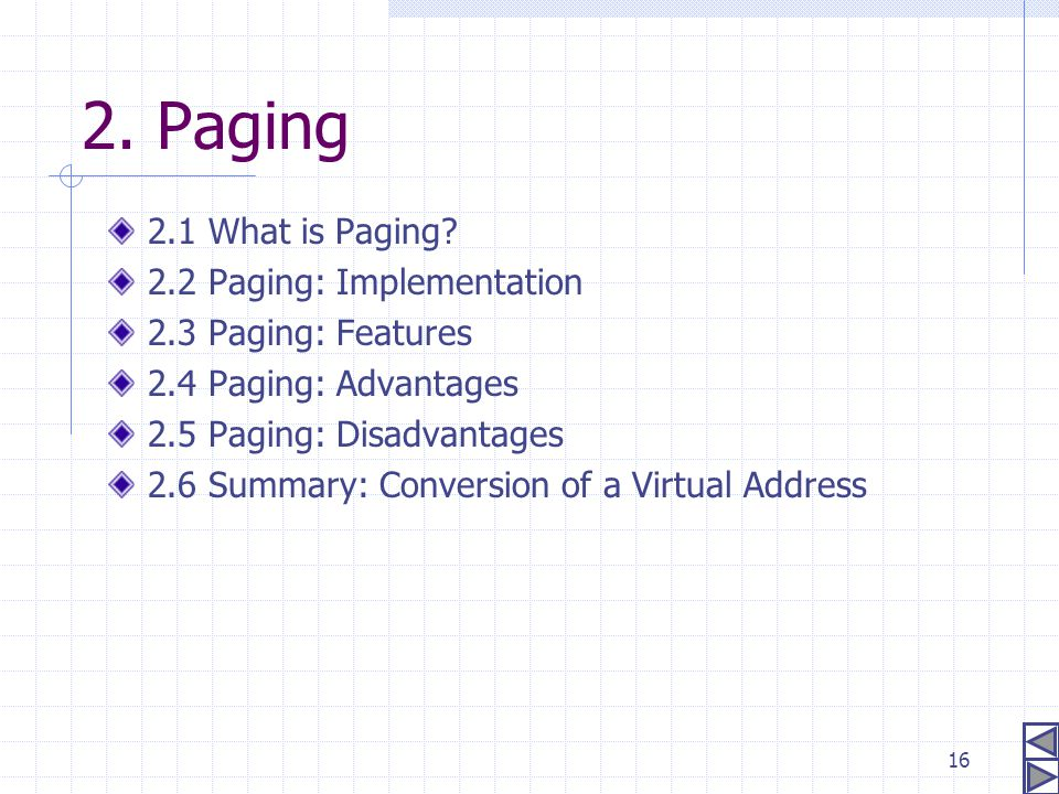 16 2. Paging 2.1 What is Paging? 2.2 Paging: Implementation 2.3 Paging: Features 2.4 Paging: Advantages 2.5 Paging: Disadvantages 2.6 Summary: Convers