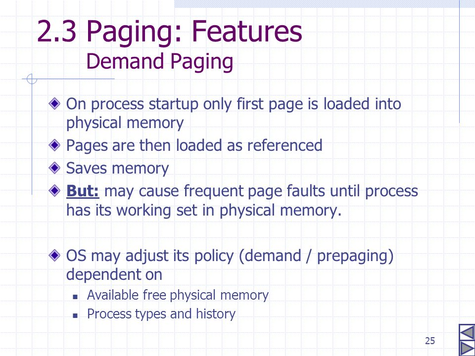 25 2.3 Paging: Features Demand Paging On process startup only first page is loaded into physical memory Pages are then loaded as referenced Saves memo