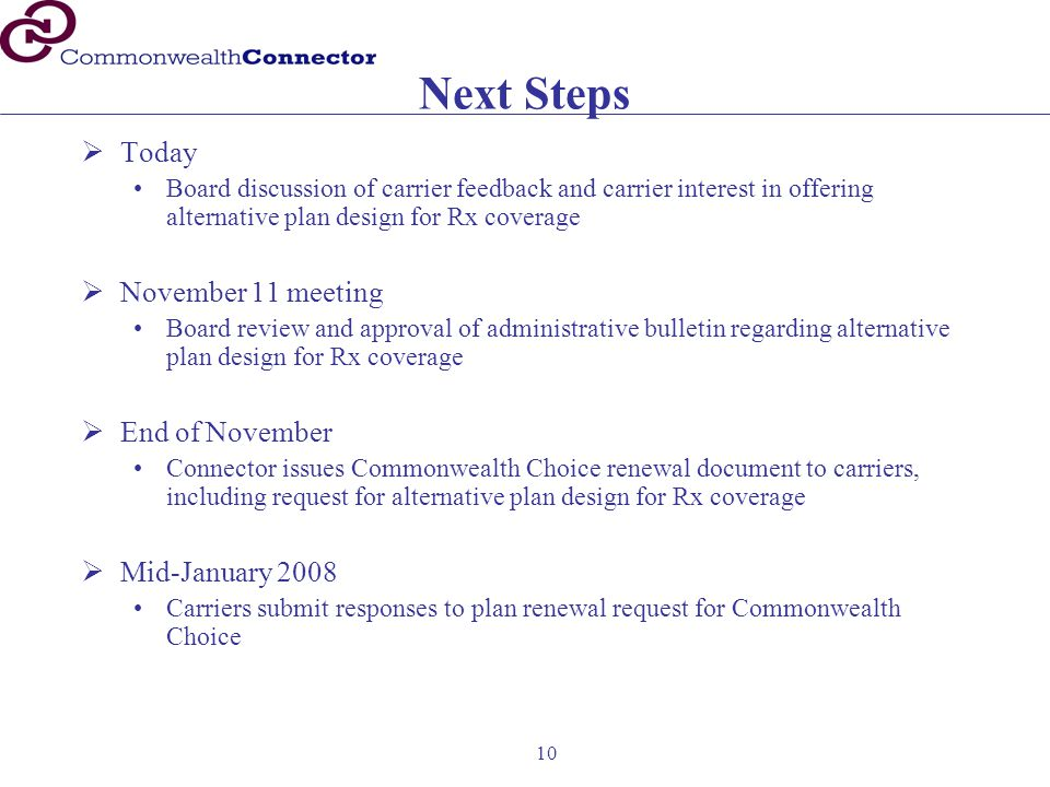 10 Next Steps  Today Board discussion of carrier feedback and carrier interest in offering alternative plan design for Rx coverage  November 11 meeting Board review and approval of administrative bulletin regarding alternative plan design for Rx coverage  End of November Connector issues Commonwealth Choice renewal document to carriers, including request for alternative plan design for Rx coverage  Mid-January 2008 Carriers submit responses to plan renewal request for Commonwealth Choice
