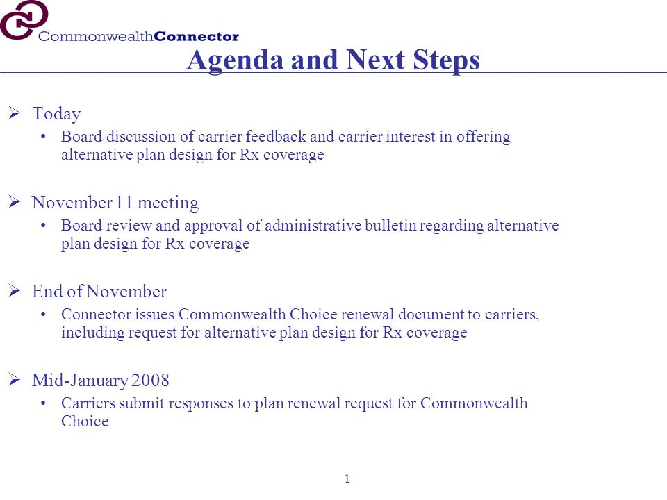 1 Agenda and Next Steps  Today Board discussion of carrier feedback and carrier interest in offering alternative plan design for Rx coverage  November 11 meeting Board review and approval of administrative bulletin regarding alternative plan design for Rx coverage  End of November Connector issues Commonwealth Choice renewal document to carriers, including request for alternative plan design for Rx coverage  Mid-January 2008 Carriers submit responses to plan renewal request for Commonwealth Choice