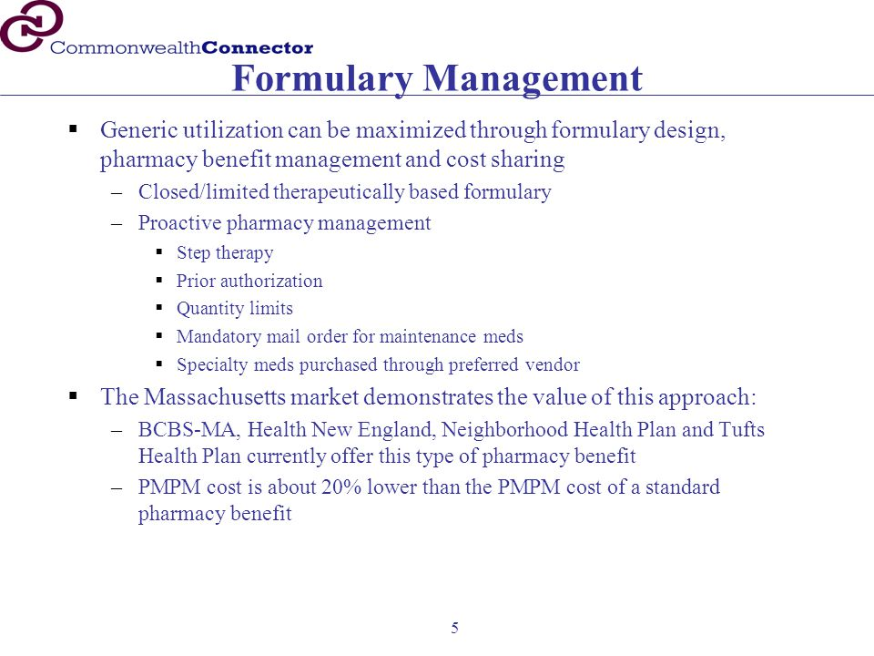 5 Formulary Management  Generic utilization can be maximized through formulary design, pharmacy benefit management and cost sharing –Closed/limited therapeutically based formulary –Proactive pharmacy management  Step therapy  Prior authorization  Quantity limits  Mandatory mail order for maintenance meds  Specialty meds purchased through preferred vendor  The Massachusetts market demonstrates the value of this approach: –BCBS-MA, Health New England, Neighborhood Health Plan and Tufts Health Plan currently offer this type of pharmacy benefit –PMPM cost is about 20% lower than the PMPM cost of a standard pharmacy benefit