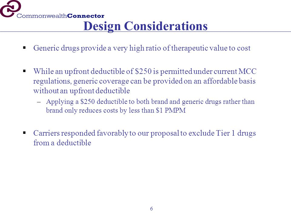 6 Design Considerations  Generic drugs provide a very high ratio of therapeutic value to cost  While an upfront deductible of $250 is permitted under current MCC regulations, generic coverage can be provided on an affordable basis without an upfront deductible –Applying a $250 deductible to both brand and generic drugs rather than brand only reduces costs by less than $1 PMPM  Carriers responded favorably to our proposal to exclude Tier 1 drugs from a deductible