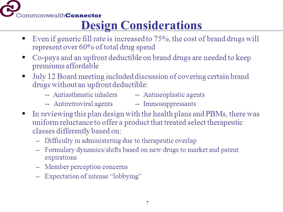 7 Design Considerations  Even if generic fill rate is increased to 75%, the cost of brand drugs will represent over 60% of total drug spend  Co-pays and an upfront deductible on brand drugs are needed to keep premiums affordable  July 12 Board meeting included discussion of covering certain brand drugs without an upfront deductible: -- Antiasthmatic inhalers-- Antineoplastic agents -- Antiretroviral agents-- Immosuppressants  In reviewing this plan design with the health plans and PBMs, there was uniform reluctance to offer a product that treated select therapeutic classes differently based on: –Difficulty in administering due to therapeutic overlap –Formulary dynamics/shifts based on new drugs to market and patent expirations –Member perception concerns –Expectation of intense lobbying