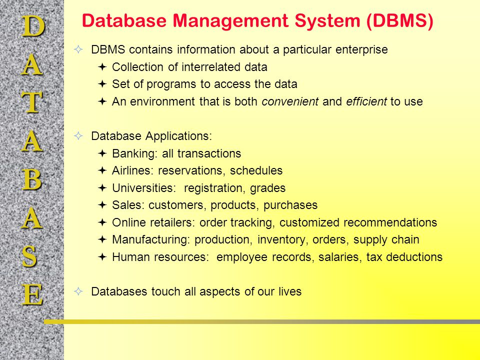 DATABASE Database Management System (DBMS)  DBMS contains information about a particular enterprise  Collection of interrelated data  Set of progra