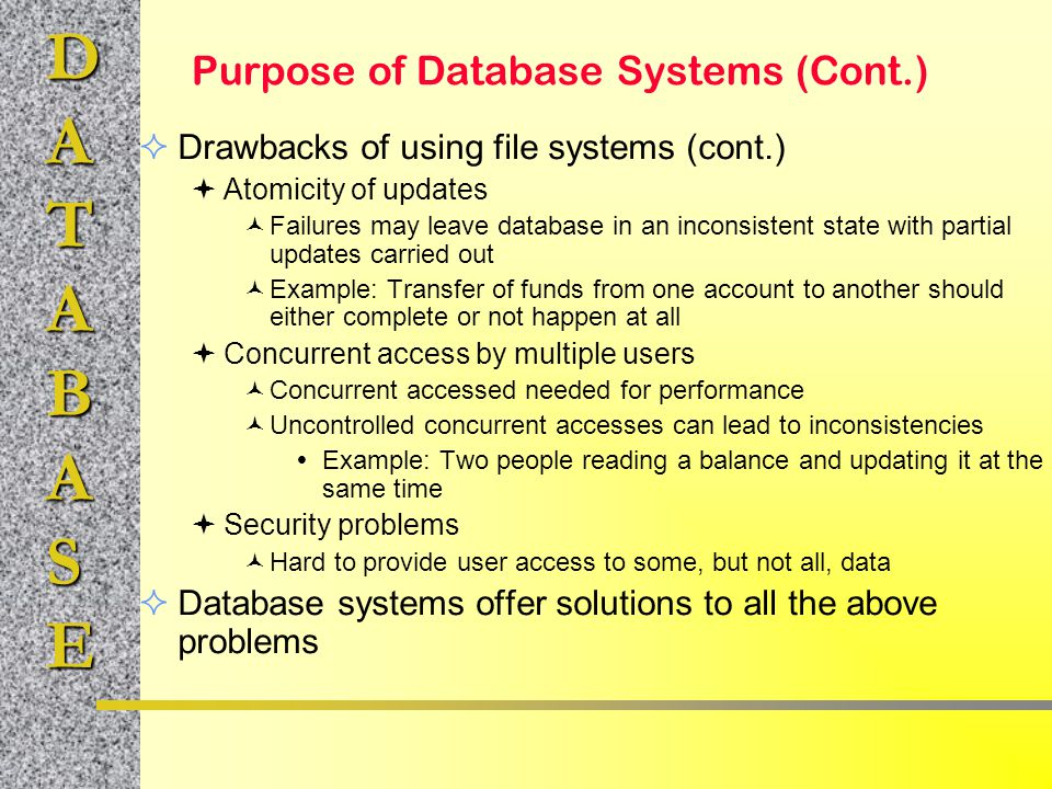 DATABASE Purpose of Database Systems (Cont.)  Drawbacks of using file systems (cont.)  Atomicity of updates Failures may leave database in an incons