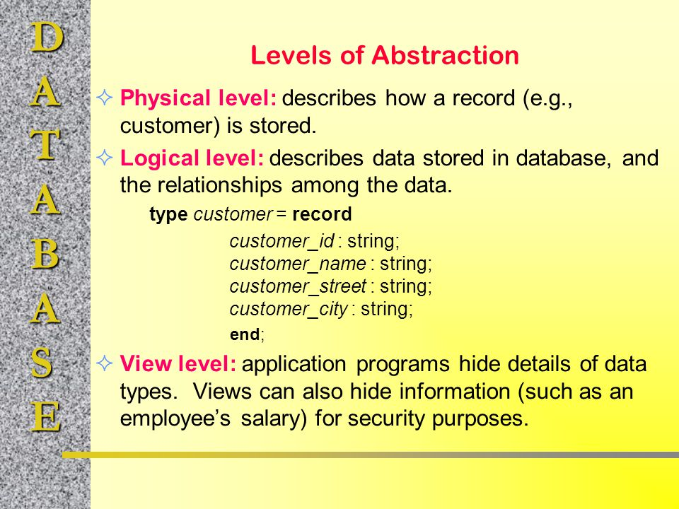 DATABASE Levels of Abstraction  Physical level: describes how a record (e.g., customer) is stored.  Logical level: describes data stored in database