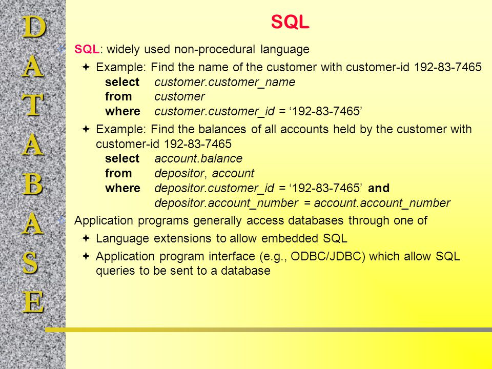 DATABASE SQL  SQL: widely used non-procedural language  Example: Find the name of the customer with customer-id 192-83-7465 selectcustomer.customer_