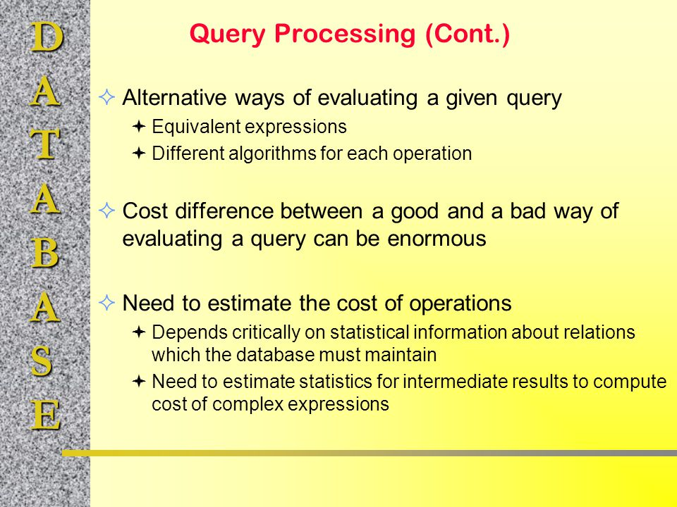 DATABASE Query Processing (Cont.)  Alternative ways of evaluating a given query  Equivalent expressions  Different algorithms for each operation 