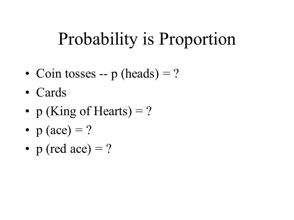Probability is Proportion Coin tosses -- p (heads) = ? Cards p (King of Hearts) = ? p (ace) = ? p (red ace) = ?