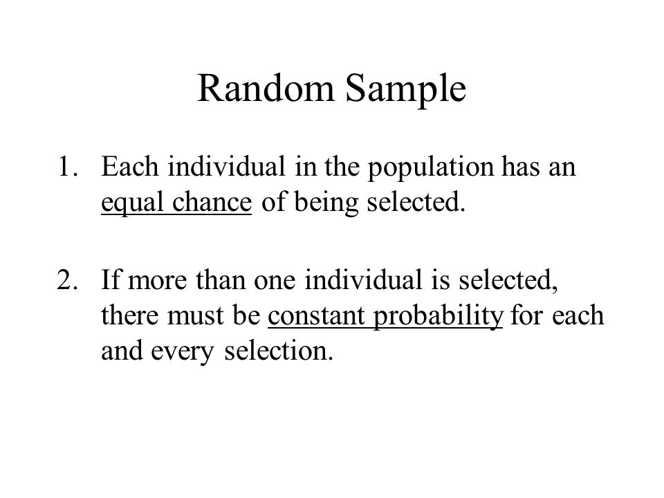 Random Sample 1.Each individual in the population has an equal chance of being selected. 2.If more than one individual is selected, there must be cons