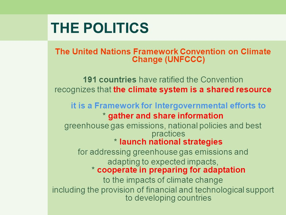 THE POLITICS The United Nations Framework Convention on Climate Change (UNFCCC) 191 countries have ratified the Convention recognizes that the climate