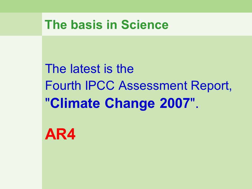 The basis in Science The latest is the Fourth IPCC Assessment Report,