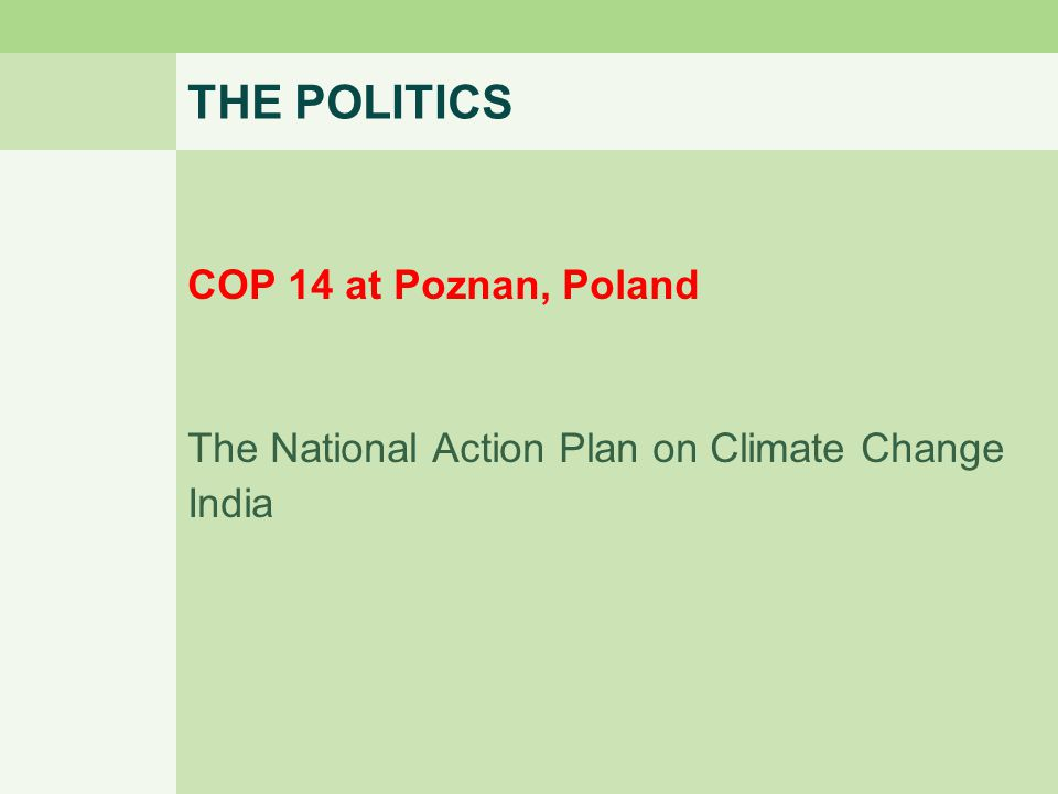 THE POLITICS COP 14 at Poznan, Poland The National Action Plan on Climate Change India