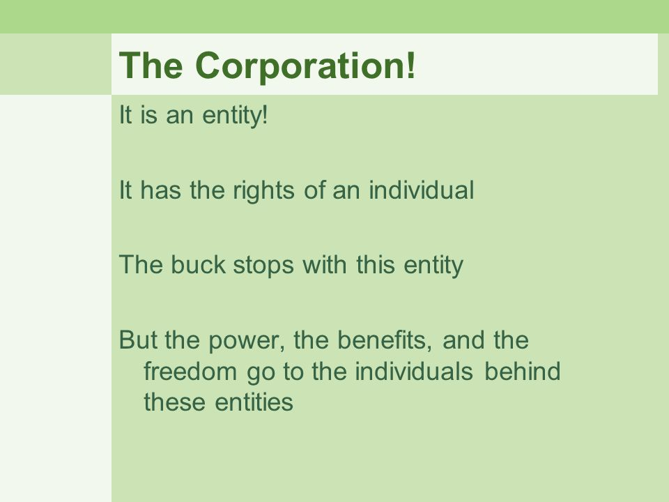 The Corporation! It is an entity! It has the rights of an individual The buck stops with this entity But the power, the benefits, and the freedom go t