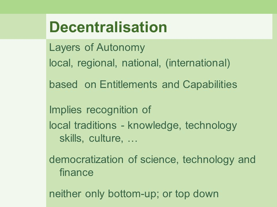 Decentralisation Layers of Autonomy local, regional, national, (international) based on Entitlements and Capabilities Implies recognition of local tra