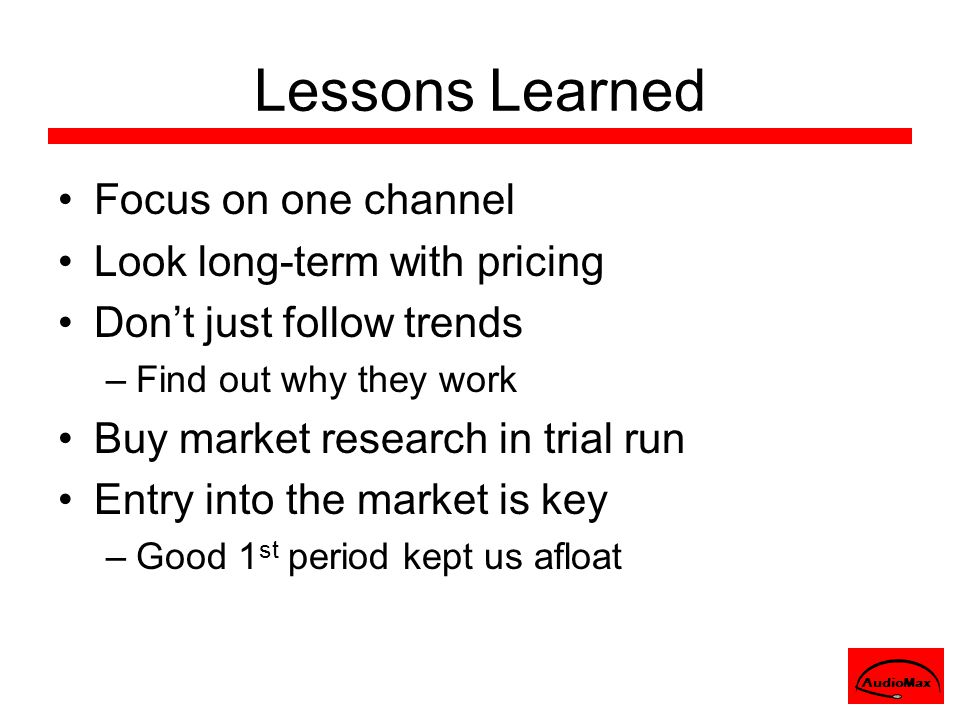 Lessons Learned Focus on one channel Look long-term with pricing Don't just follow trends –Find out why they work Buy market research in trial run Ent