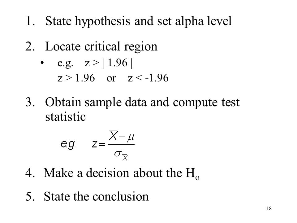 18 Hypothesis testing procedure 1.State hypothesis and set alpha level 2.Locate critical region e.g.z > | 1.96 | z > 1.96 or z < -1.96 3.Obtain sample data and compute test statistic 4.