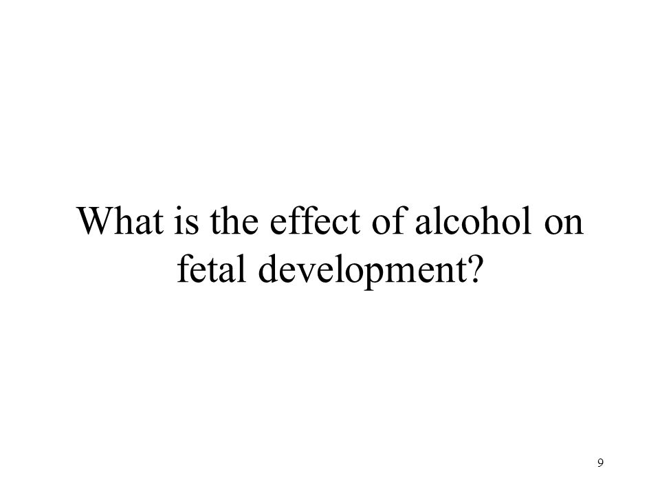 What is the effect of alcohol on fetal development 9