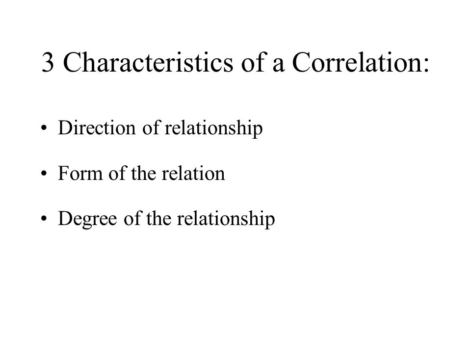 3 Characteristics of a Correlation: Direction of relationship Form of the relation Degree of the relationship