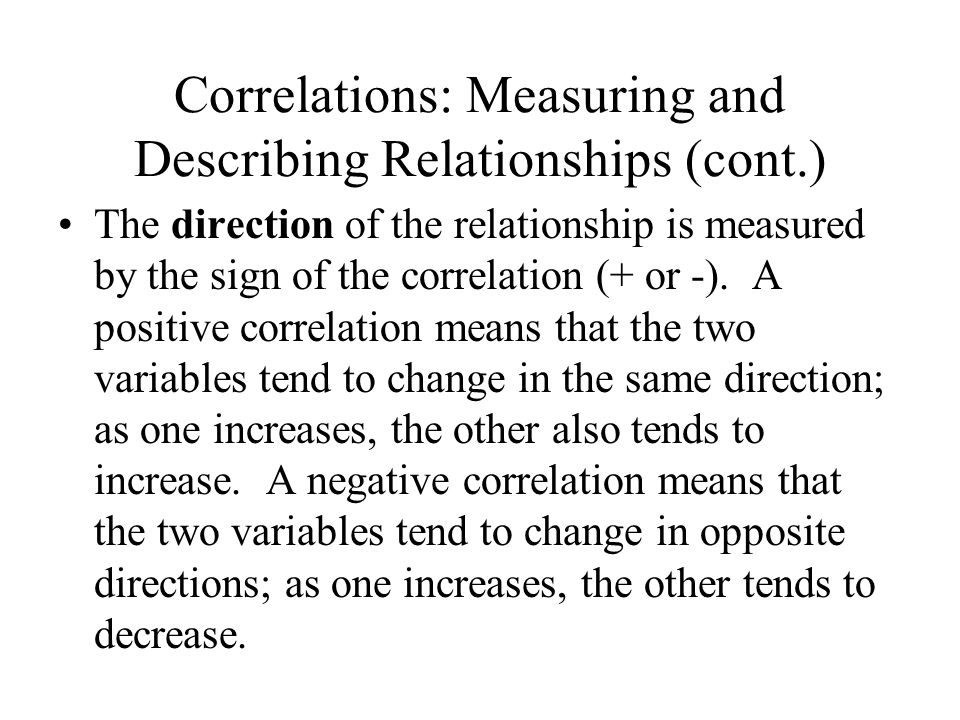 Correlations: Measuring and Describing Relationships (cont.) The direction of the relationship is measured by the sign of the correlation (+ or -).