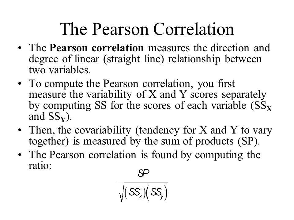 The Pearson Correlation The Pearson correlation measures the direction and degree of linear (straight line) relationship between two variables.