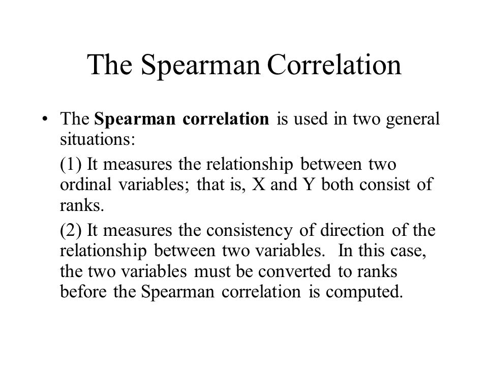 The Spearman Correlation The Spearman correlation is used in two general situations: (1) It measures the relationship between two ordinal variables; that is, X and Y both consist of ranks.