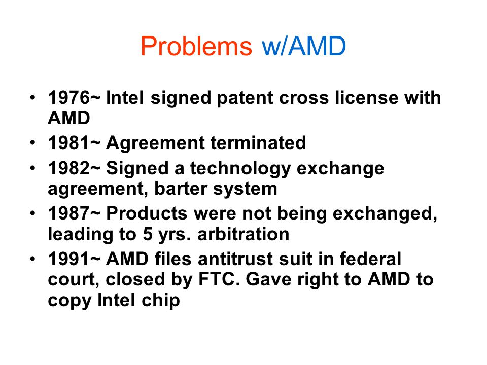 Problems w/AMD 1976~ Intel signed patent cross license with AMD 1981~ Agreement terminated 1982~ Signed a technology exchange agreement, barter system 1987~ Products were not being exchanged, leading to 5 yrs.