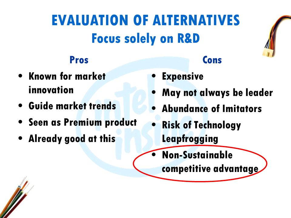 EVALUATION OF ALTERNATIVES Focus solely on R&D Pros Known for market innovation Guide market trends Seen as Premium product Already good at this Cons Expensive May not always be leader Abundance of Imitators Risk of Technology Leapfrogging Non-Sustainable competitive advantage