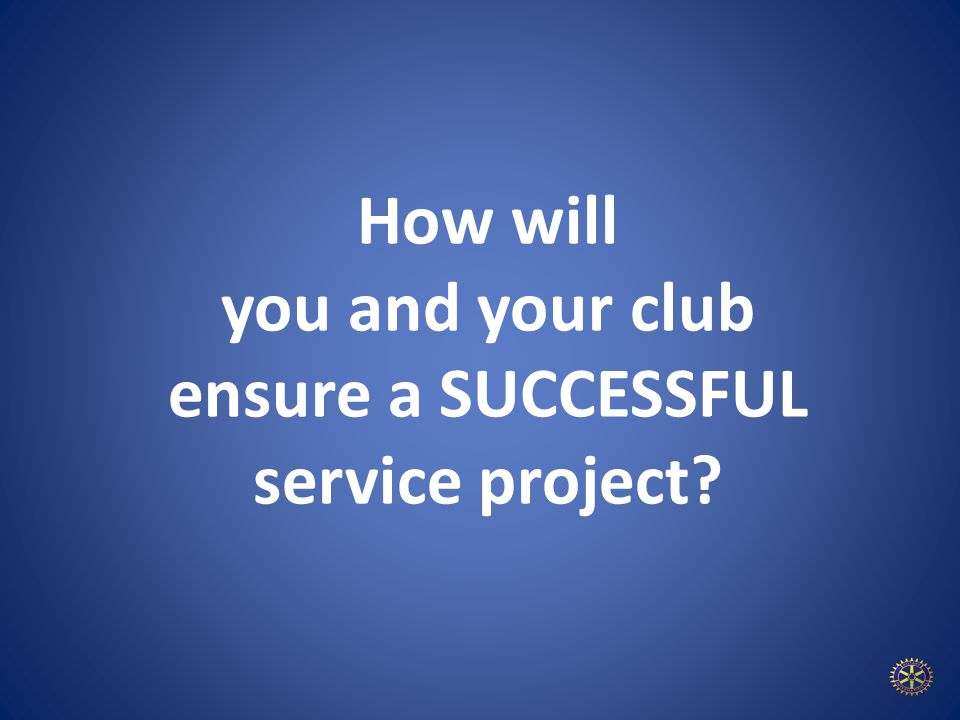 How will you and your club ensure a SUCCESSFUL service project