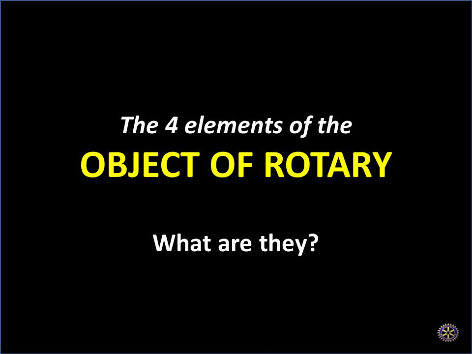 The 4 elements of the OBJECT OF ROTARY What are they
