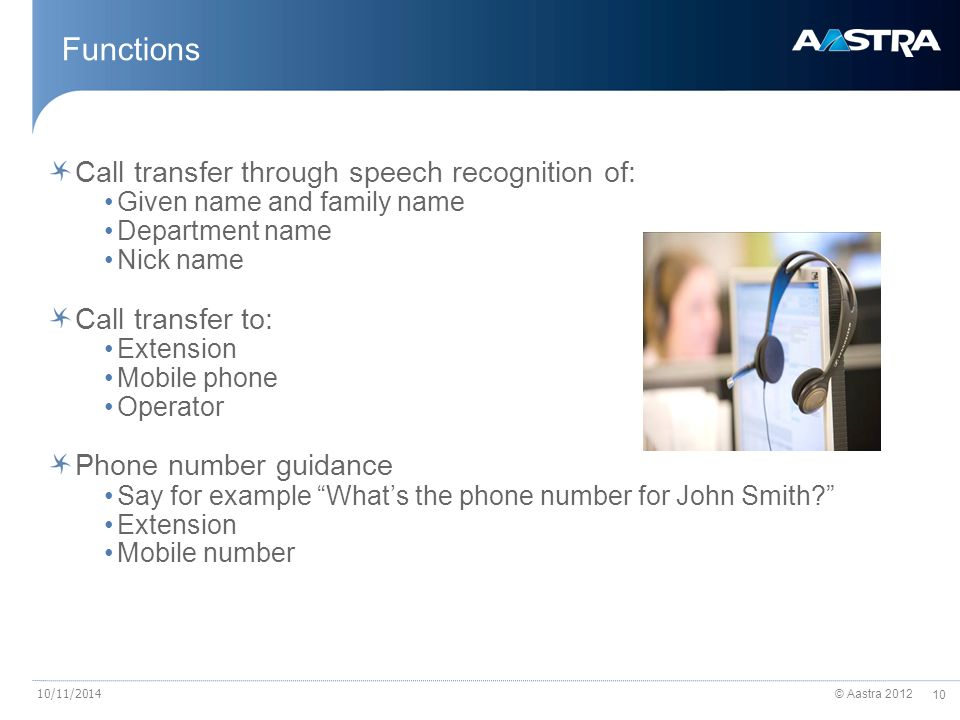 © Aastra 2012 10 10/11/2014 Call transfer through speech recognition of: Given name and family name Department name Nick name Call transfer to: Extension Mobile phone Operator Phone number guidance Say for example What's the phone number for John Smith Extension Mobile number Functions