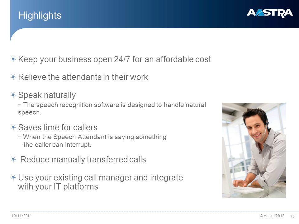 © Aastra 2012 15 10/11/2014 Highlights Keep your business open 24/7 for an affordable cost Relieve the attendants in their work Speak naturally - The speech recognition software is designed to handle natural speech.