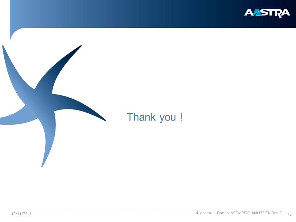 © Aastra Doc no: ASE/APP/PLM/0179/EN Rev 2 16 10/11/2014 Thank you !