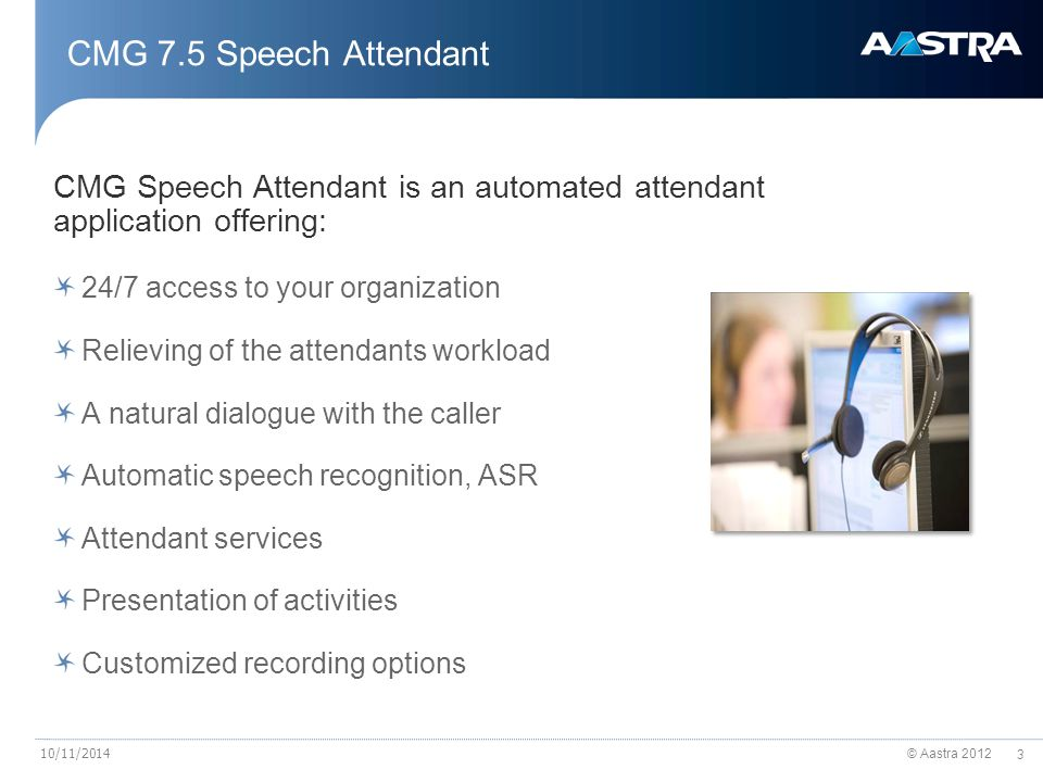 © Aastra 2012 3 10/11/2014 CMG Speech Attendant is an automated attendant application offering: 24/7 access to your organization Relieving of the attendants workload A natural dialogue with the caller Automatic speech recognition, ASR Attendant services Presentation of activities Customized recording options CMG 7.5 Speech Attendant